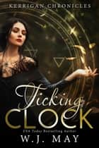 Ticking Clock - Kerrigan Chronicles, #3 ebook by W.J. May