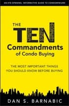 The Ten Commandments of Condo Buying: The Most Important Things You Should Know Before Buying ebook by Barnabic