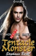 How Not to Date a Tentacle Monster ebook by Stephanie Burke