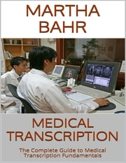 Medical Transcription: The Complete Guide to Medical Transcription Fundamentals ebook by Martha Bahr