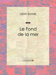 Le Fond de la mer - Essai scientifique ebook by Léon Sonrel,Jules Férat,Ligaran