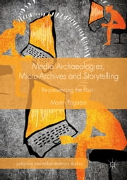 Media Archaeologies, Micro-Archives and Storytelling - Re-presencing the Past ebook by Martin Pogacar