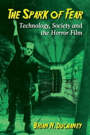 The Spark of Fear - Technology, Society and the Horror Film ebook by Brian N. Duchaney