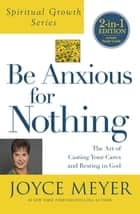 Be Anxious for Nothing - The Art of Casting Your Cares and Resting in God eBook by Joyce Meyer