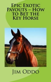 Epic Exotic Payouts: How to Bet the Key Horse ebook by Jim Oddo