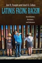 Latinos Facing Racism - Discrimination, Resistance, and Endurance ebook by Joe R. Feagin, Jose A. Cobas