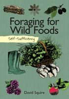 Self-Sufficiency: Foraging for Wild Foods ebook by David Squire