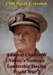 Admiral Chester W Nimitz's Strategic Leadership During World War 2 ebook by CDR David J. Jerabek