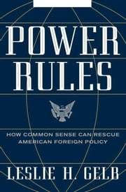 Power Rules - How Common Sense Can Rescue American Foreign Policy ebook by Leslie H. Gelb, PhD