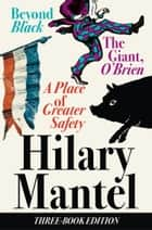 Three-Book Edition: A Place of Greater Safety; Beyond Black; The Giant O'Brien ebook by Hilary Mantel