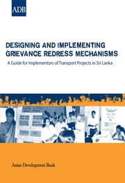 Designing and Implementing Grievance Redress Mechanisms - A Guide for Implementors of Transport Projects in Sri Lanka ebook by Asian Development Bank