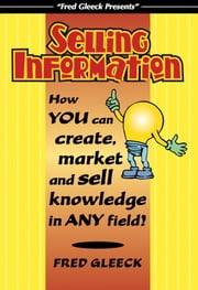 Selling Information: How You Can Create, Market and Sell Knowledge in Any Field! ebook by Fred Gleeck