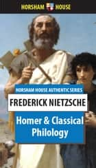 Homer and Classical Philology - Inaugural Address Delivered at Bale University, 28 May 1869 ebook by Frederick Nietzsche