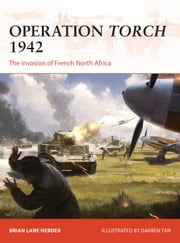 Operation Torch 1942 - The invasion of French North Africa ebook by Brian Lane Herder, Darren Tan, Nikolai Bogdanovic