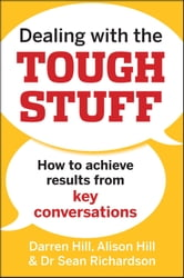 Dealing with the Tough Stuff - How to Achieve Results from Key Conversations ebook by Darren Hill,Alison Hill,Sean Richardson