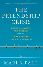 The Friendship Crisis - Finding, Making, and Keeping Friends When You're Not a Kid Anymore ebook by Marla Paul