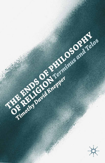 The Ends of Philosophy of Religion - Terminus and Telos ebook by T. Knepper