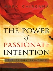 The Power of Passionate Intention: The Elisha Principle ebook by Mark Chironna