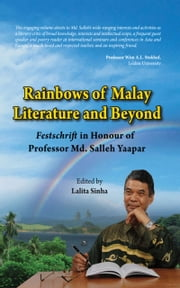 Rainbows of Malay Literature and Beyond: Festshrift in Honour of Professor Md. Salleh Yaapar ebook by Lalita Sinha