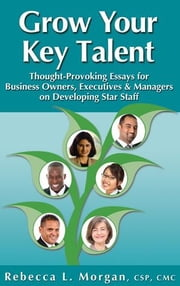 Grow Your Key Talent: Thought-Provoking Essays for Business Owners, Executives and Managers on Developing Star Staff ebook by Morgan, Rebecca L.
