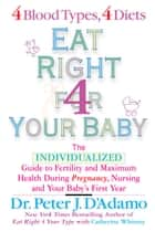 Eat Right For Your Baby - The Individulized Guide to Fertility and Maximum Heatlh During Pregnancy ebook by Catherine Whitney, Dr. Peter J. D'Adamo