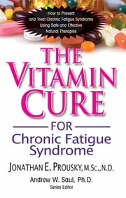 The Vitamin Cure for Chronic Fatigue Syndrome - How to Prevent and Treat Chronic Fatigue Syndrome Using Safe and Effective Natural Therapies ebook by Jonathan Prousky, M.Sc., N.D.,...
