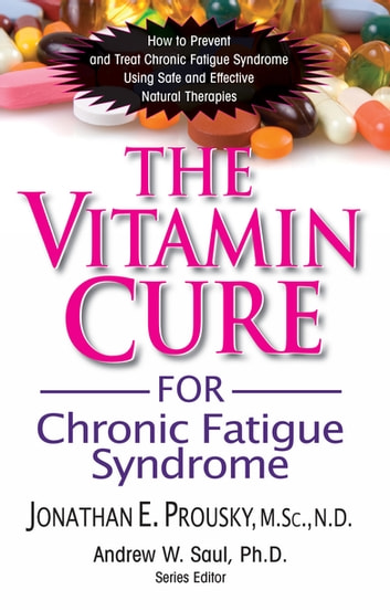 The Vitamin Cure for Chronic Fatigue Syndrome - How to Prevent and Treat Chronic Fatigue Syndrome Using Safe and Effective Natural Therapies ebook by Jonathan Prousky, M.Sc., N.D.