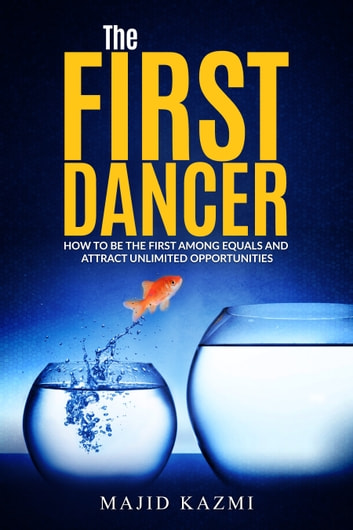 The First Dancer - How to be the first among equals and attract unlimited opportunities ebook by Majid Kazmi