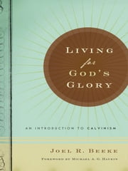 Living for God's Glory: An Introduction to Calvinism ebook by Joel R. Beeke