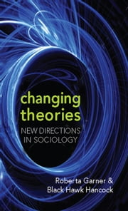 Changing Theories - New Directions in Sociology ebook by Roberta Garner,Black Hawk Hancock