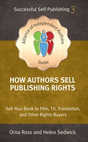 How Authors Sell Publishing Rights - Sell Your Book to Film, TV, Translation, and Other Rights Buyers ebook by Orna Ross, Helen Sedwick