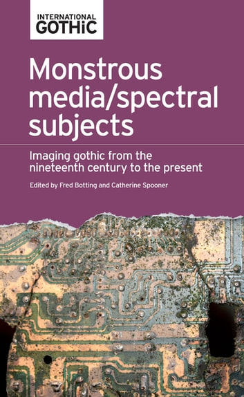 Monstrous media/spectral subjects - Imaging Gothic from the nineteenth century to the present ebook by