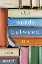 The Words between Us - A Novel ebook by Erin Bartels