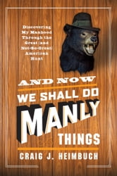 And Now We Shall Do Manly Things - Discovering My Manhood Through the Great (and Not-So-Great) American Hunt ebook by Craig Heimbuch