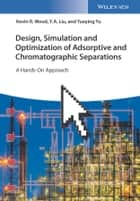 Design, Simulation and Optimization of Adsorptive and Chromatographic Separations: A Hands-On Approach ebook by Kevin R. Wood, Y. A. Liu, Yueying Yu