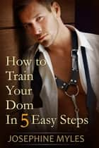 How to Train Your Dom in Five Easy Steps ebook by Josephine Myles