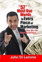*57* Must Use Words in Every Piece of Marketing that You Do for Your Business ebook by John Di Lemme