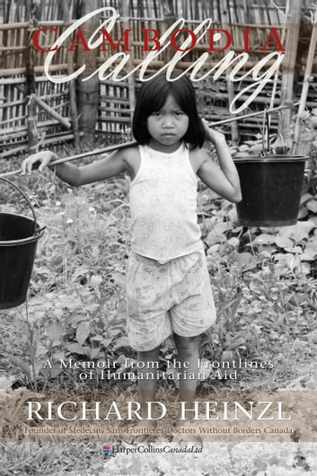 Cambodia Calling - A Memoir from the Frontlines of Humanitarian Aid ebook by Richard Heinzl