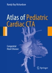 Atlas of Pediatric Cardiac CTA - Congenital Heart Disease ebook by Randy Ray Richardson