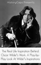 The Real Life Inspiration Behind Oscar Wilde's Work - A Play-by-Play Look At Wilde's Inspirations ebook by Paul Brody