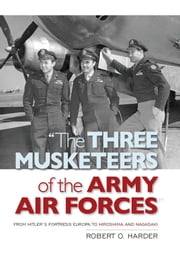 """The Three Musketeers of the Army Air Forces"" - From Hitler's Fortress Europa to Hiroshima and Nagasaki ebook by Robert O. Harder"