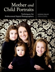 Mother and Child Portraits - Techniques for Professional Digital Photographers ebook by Norman Phillips