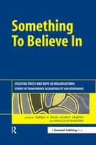 Something to Believe In - Creating Trust and Hope in Organisations: Stories of Transparency, Accountability and Governance ebook by Malcolm McIntosh, David Murphy, Rupesh Shah