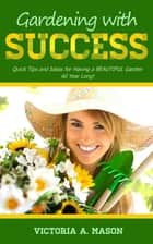 Gardening with Success: Quick Tips and Ideas for Having a BEAUTIFUL Garden ALL YEAR Long! eBook by Victoria Mason
