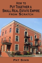 How to Put Together a Small Real Estate Empire from Scratch ebook by Pat Sims