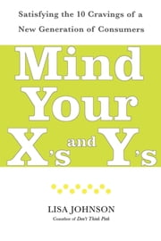 Mind Your X's and Y's - Satisfying the 10 Cravings of a New Generation of Consumers ebook by Lisa Johnson