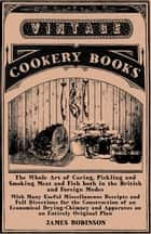 The Whole Art of Curing, Pickling and Smoking Meat and Fish both in the British and Foreign Modes - With Many Useful Miscellaneous Receipts and Full Directions for the Construction of an Economical Drying-Chimney and Apparatus on an Entirely Original Plan ebook by James Robinson