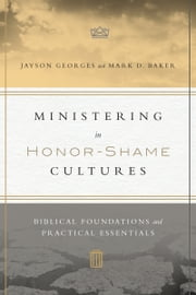 Ministering in Honor-Shame Cultures - Biblical Foundations and Practical Essentials ebook by Jayson Georges,Mark D. Baker