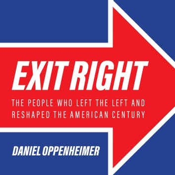 Exit Right - The People Who Left the Left and Reshaped the American Century audiobook by Daniel Oppenheimer