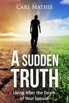 A Sudden Truth: Living After the Death of Your Spouse ebook by Carl Mathis